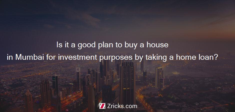 Is it a good plan to buy a house in Mumbai for investment purposes by taking a home loan?