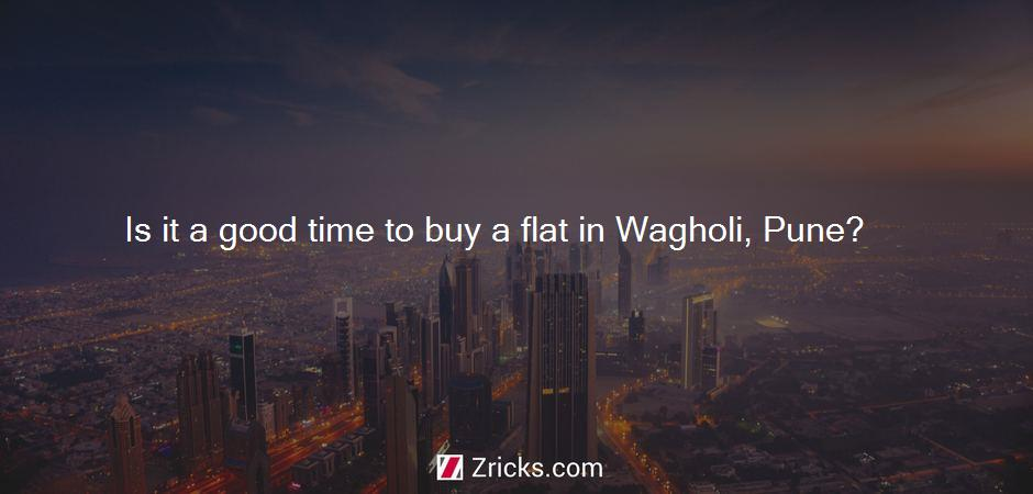 Is it a good time to buy a flat in Wagholi, Pune?