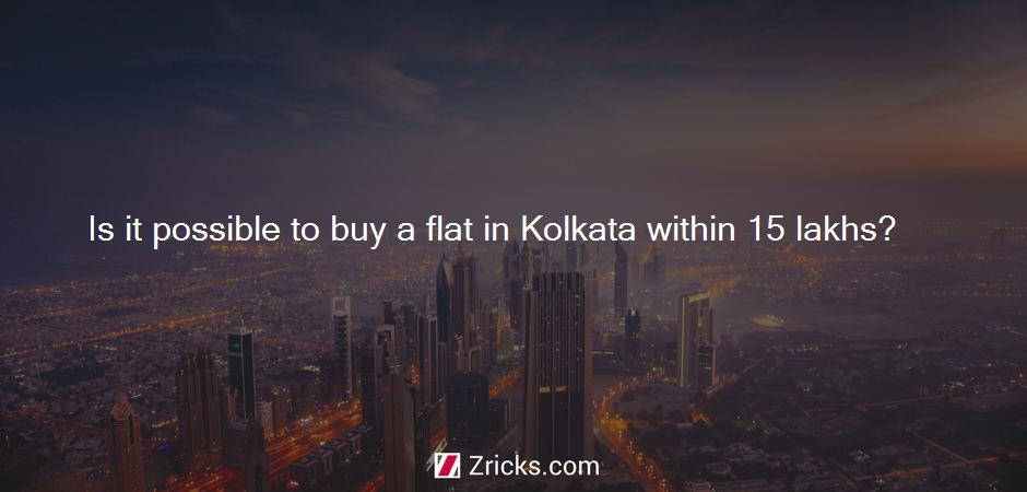 Is it possible to buy a flat in Kolkata within 15 lakhs?