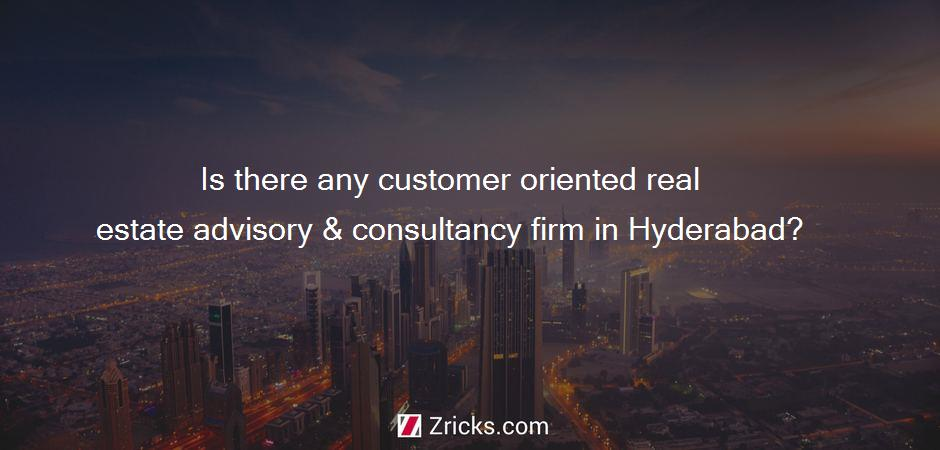 Is there any customer oriented real estate advisory & consultancy firm in Hyderabad?