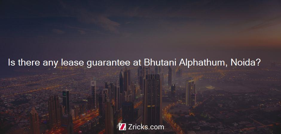 Is there any lease guarantee at Bhutani Alphathum, Noida?