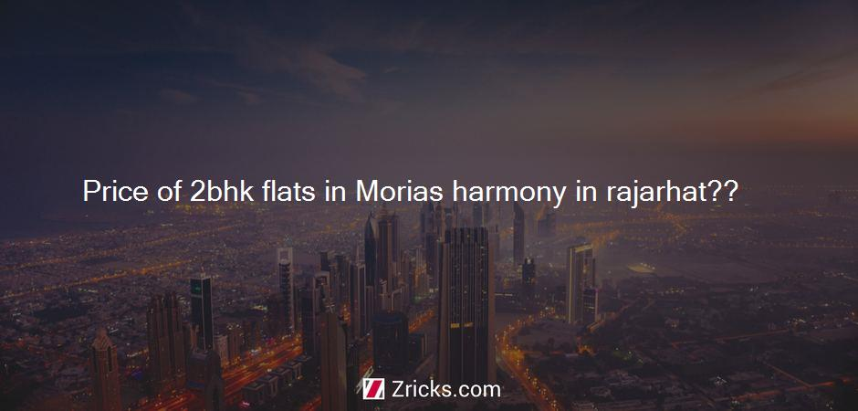 What is the price of 2 BHK flats in Morias Harmony in Rajarhat??