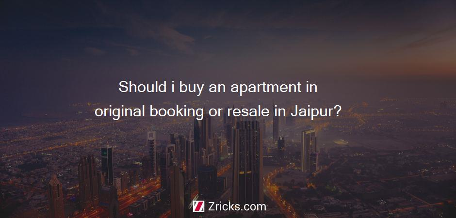 Should i buy an apartment in original booking or resale in Jaipur?