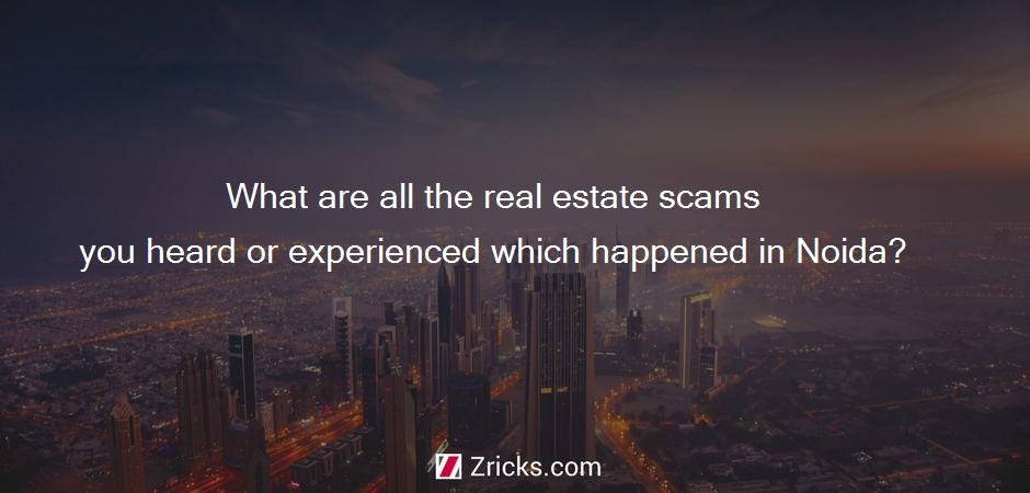 What are all the real estate scams you heard or experienced which happened in Noida?