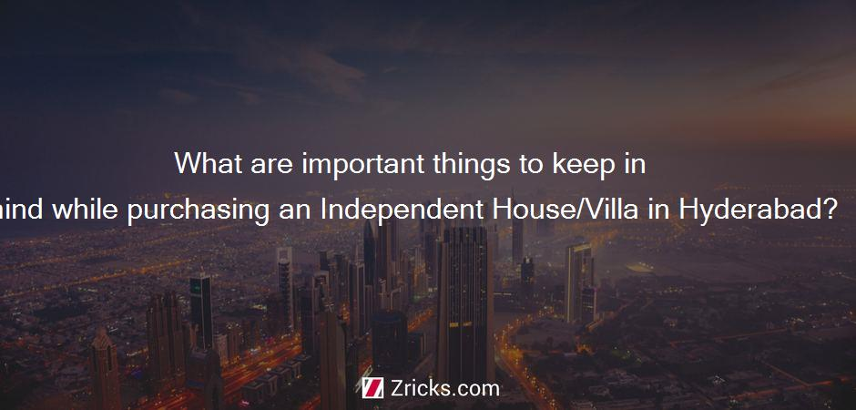 What are important things to keep in mind while purchasing an Independent House/Villa in Hyderabad?