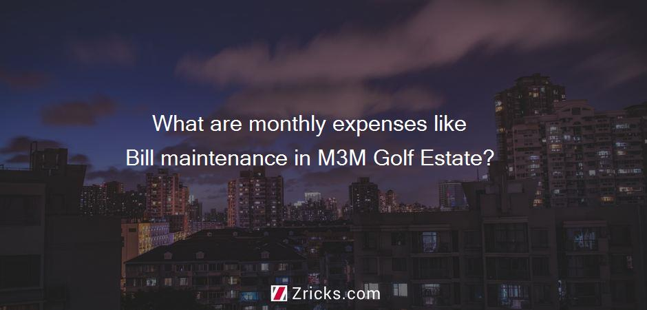 What are monthly expenses like Bill maintenance in M3M Golf Estate?