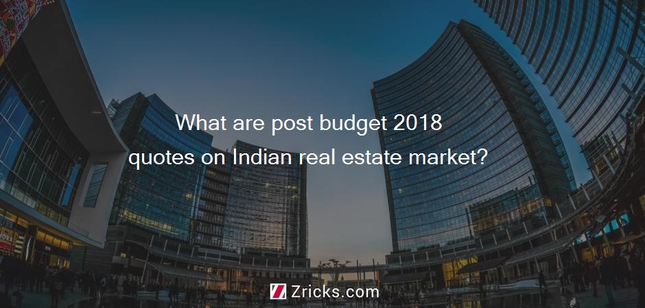 What are post budget 2018 quotes on Indian real estate market?