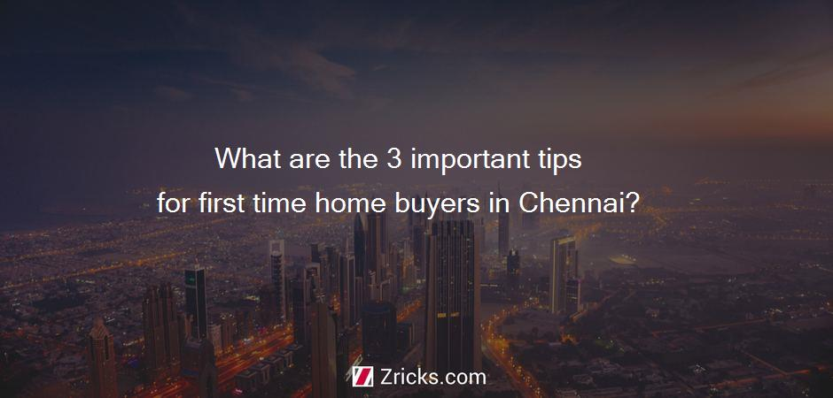 What are the 3 important tips for first time home buyers in Chennai?
