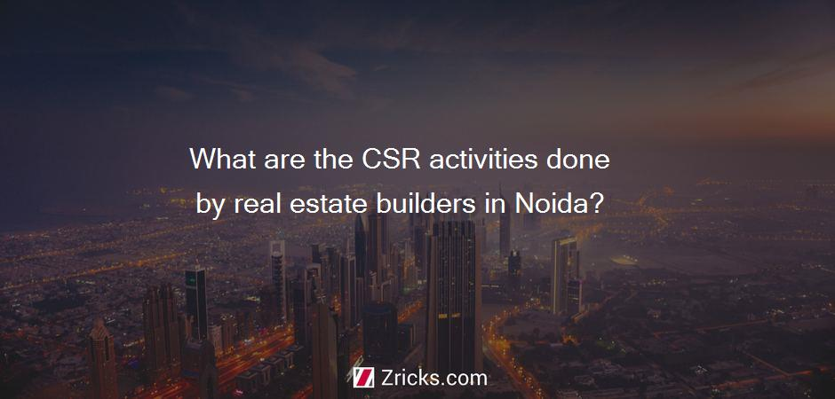 What are the CSR activities done by real estate builders in Noida?