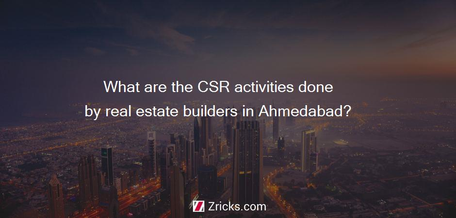 What are the CSR activities done by real estate builders in Ahmedabad?