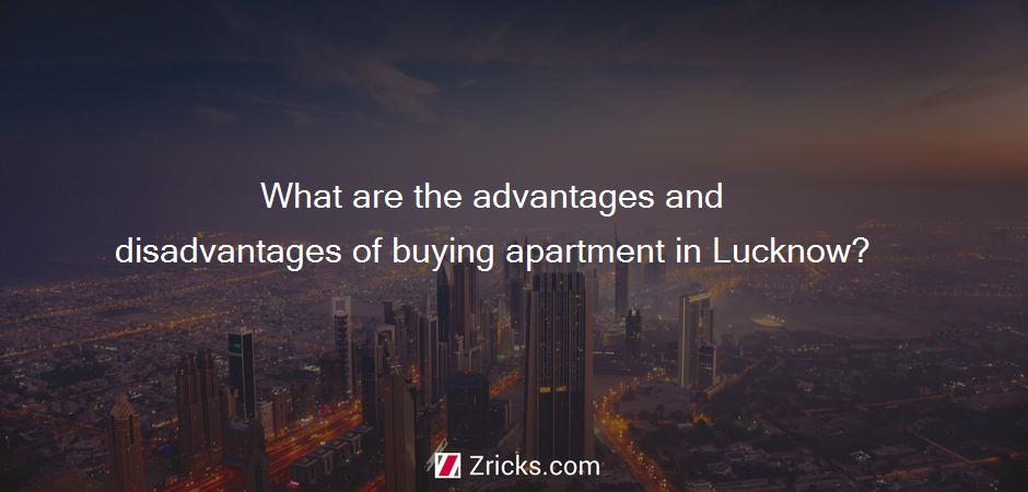 What are the advantages and disadvantages of buying apartment in Lucknow?
