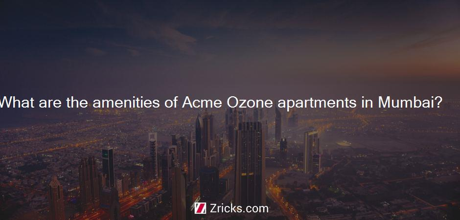 What are the amenities of Acme Ozone apartments in Mumbai?