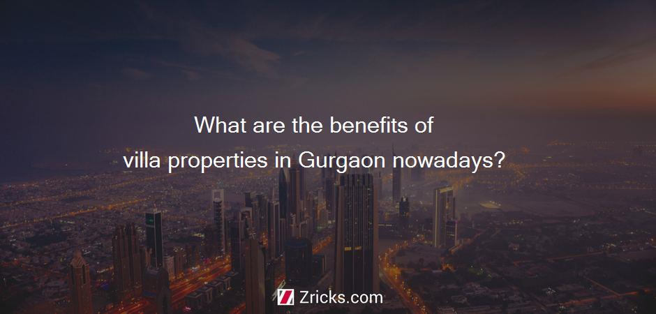 What are the benefits of villa properties in Gurgaon nowadays?