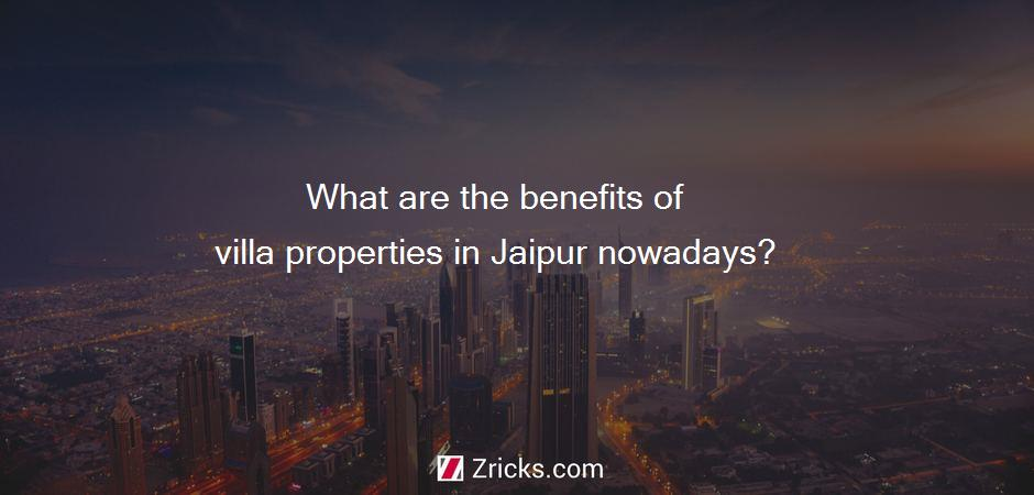 What are the benefits of villa properties in Jaipur nowadays?
