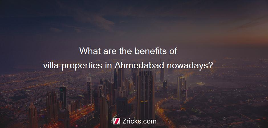 What are the benefits of villa properties in Ahmedabad nowadays?