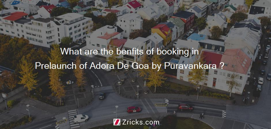 What are the benfits of booking in Prelaunch of Adora De Goa by Puravankara ?