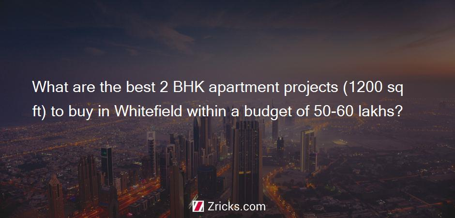 What are the best 2 BHK apartment projects (1200 sq ft) to buy in Whitefield within a budget of 50-60 lakhs?