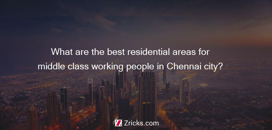 What are the best residential areas for middle class working people in Chennai city?