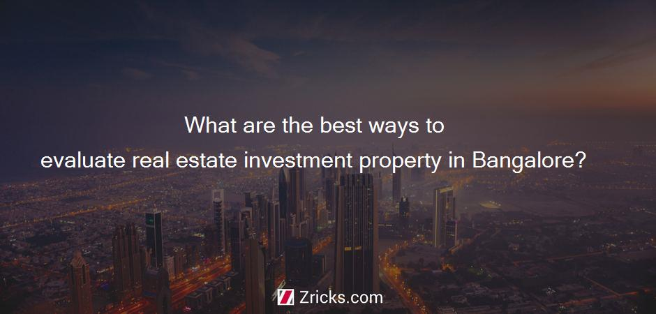 What are the best ways to evaluate real estate investment property in Bangalore?