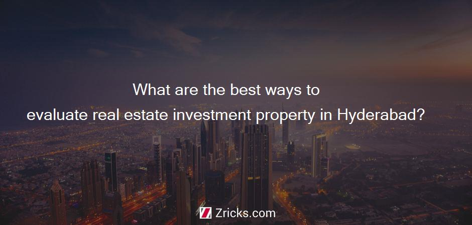 What are the best ways to evaluate real estate investment property in Hyderabad?