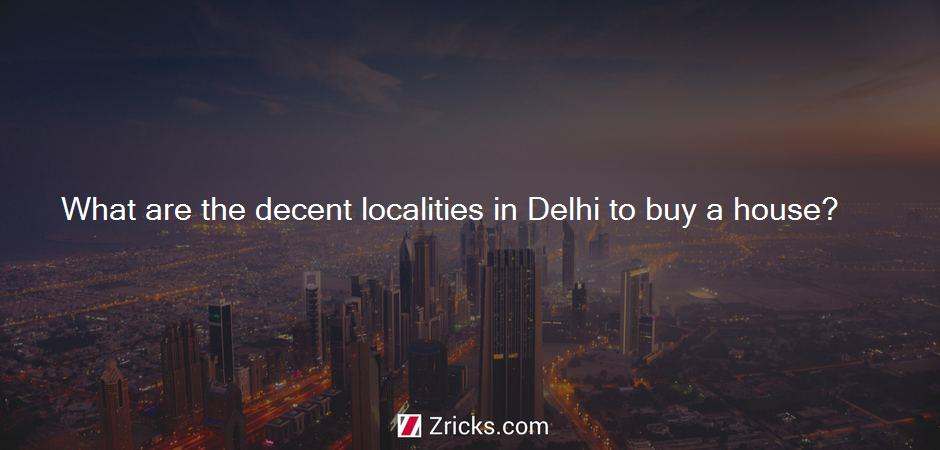 What are the decent localities in Delhi to buy a house?