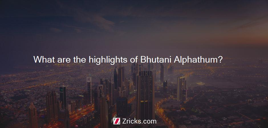 What are the highlights of Bhutani Alphathum?