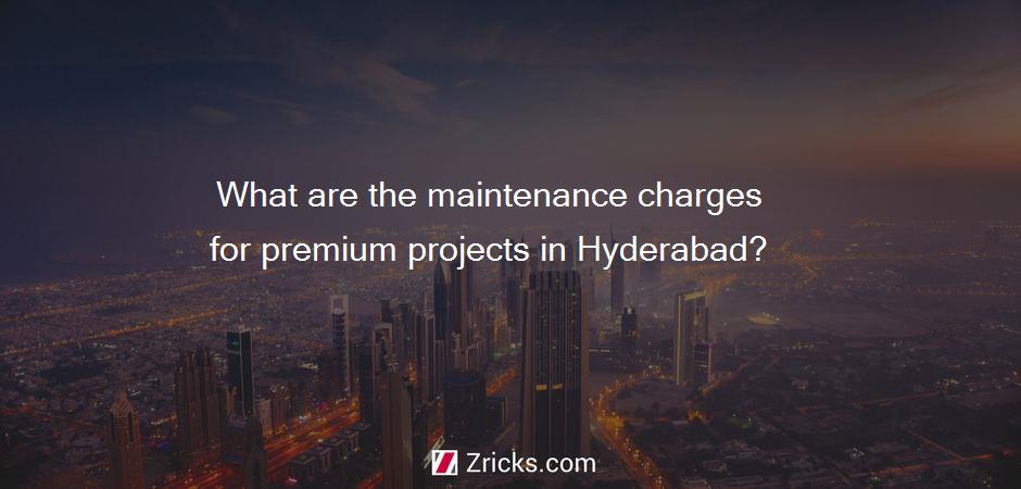 What are the maintenance charges for premium projects in Hyderabad?