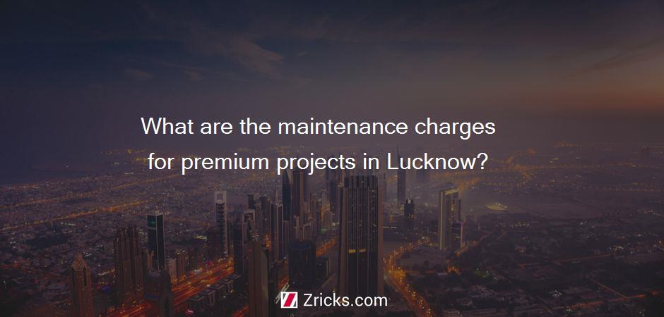 What are the maintenance charges for premium projects in Lucknow?