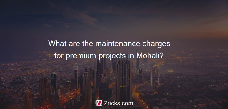 What are the maintenance charges for premium projects in Mohali?