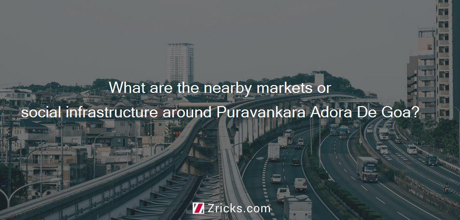 What are the nearby markets or social infrastructure around Puravankara Adora De Goa?