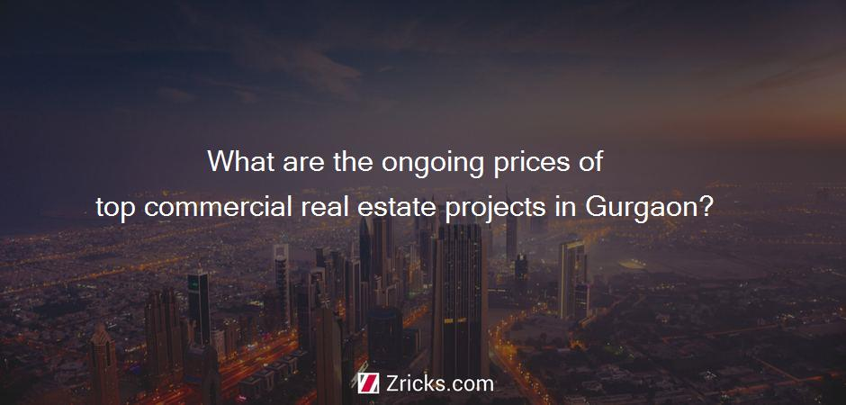 What are the ongoing prices of top commercial real estate projects in Gurgaon?