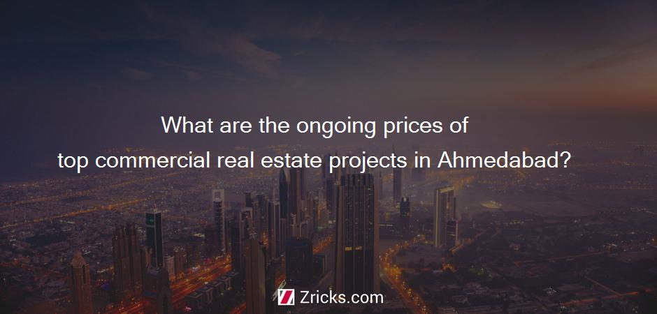 What are the ongoing prices of top commercial real estate projects in Ahmedabad?