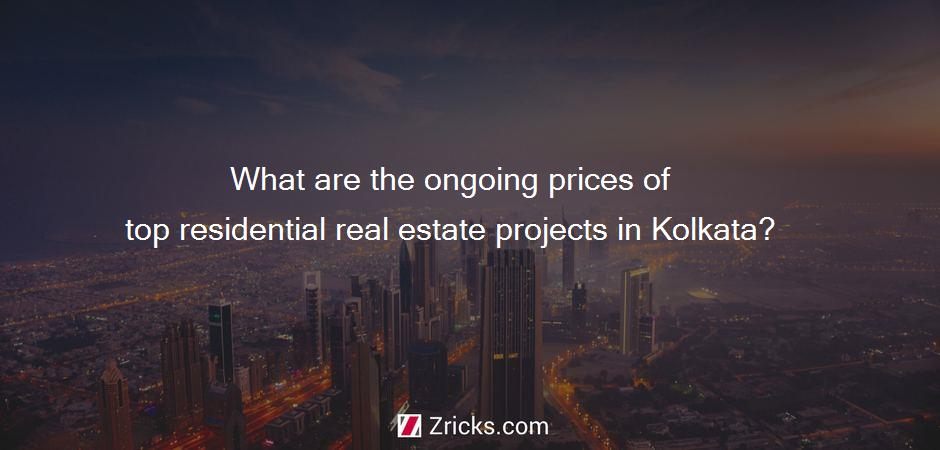What are the ongoing prices of top residential real estate projects in Kolkata?
