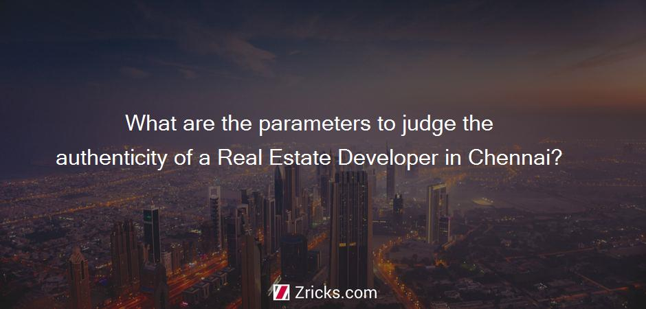 What are the parameters to judge the authenticity of a Real Estate Developer in Chennai?