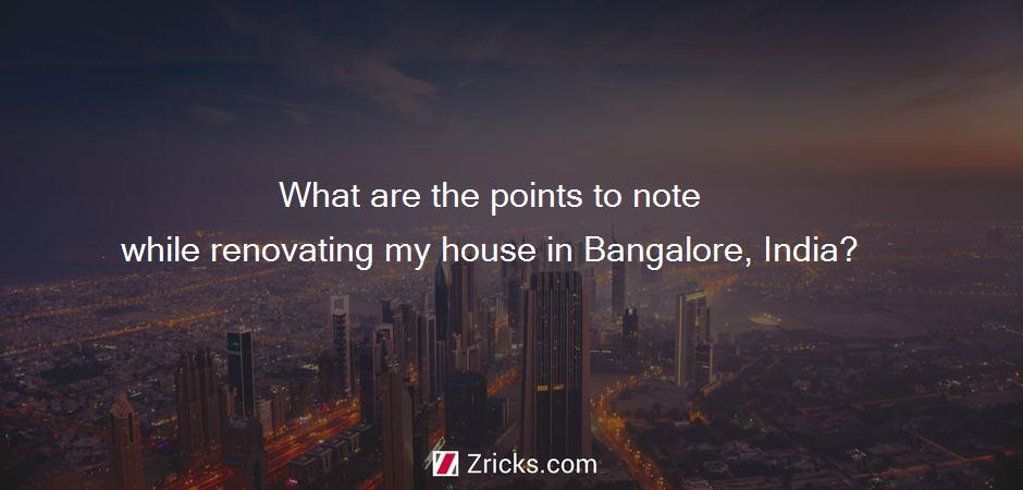 What are the points to note while renovating my house in Bangalore, India?