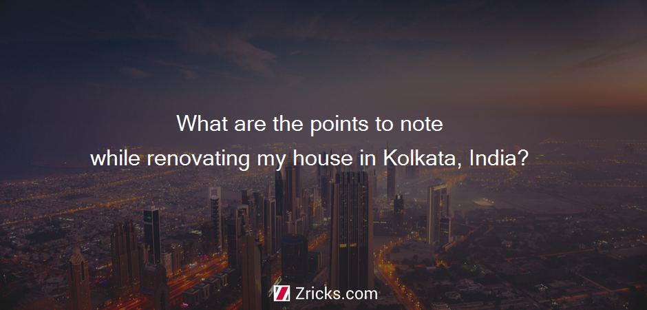 What are the points to note while renovating my house in Kolkata, India?