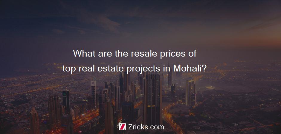 What are the resale prices of top real estate projects in Mohali?