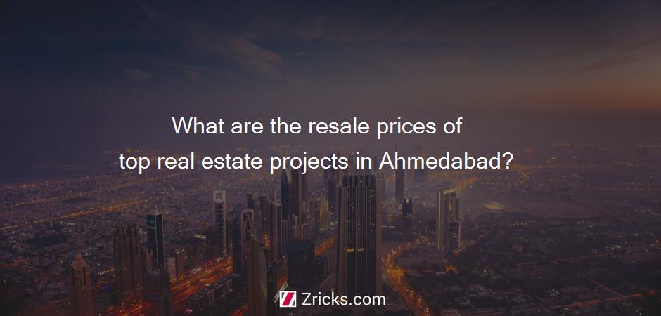 What are the resale prices of top real estate projects in Ahmedabad?
