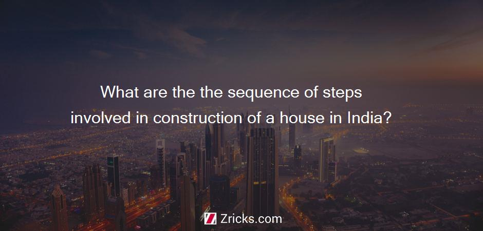 What are the the sequence of steps involved in construction of a house in India?