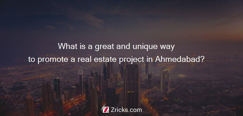 What is a great and unique way to promote a real estate project in Ahmedabad?