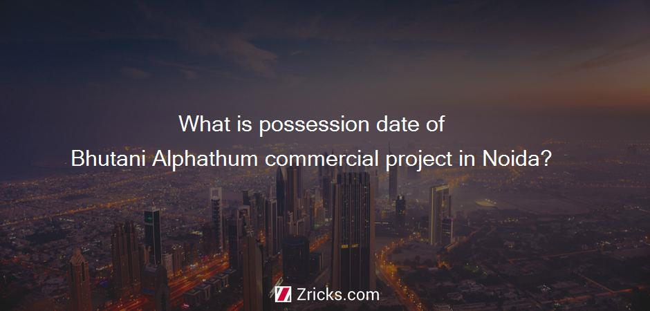 What is possession date of Bhutani Alphathum commercial project in Noida?
