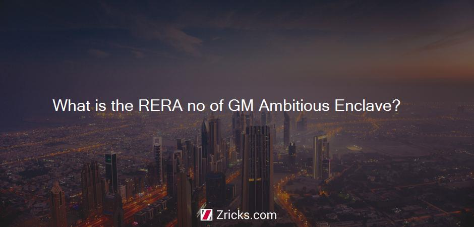 What is the RERA no of GM Ambitious Enclave?