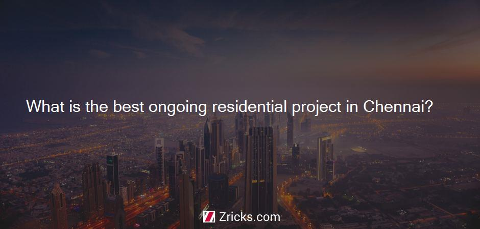 What is the best ongoing residential project in Chennai?