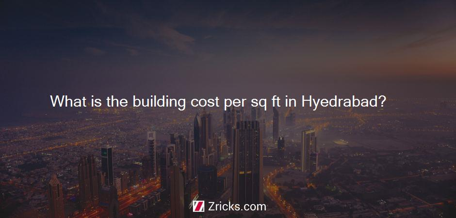 What is the building cost per sq ft in Hyedrabad?