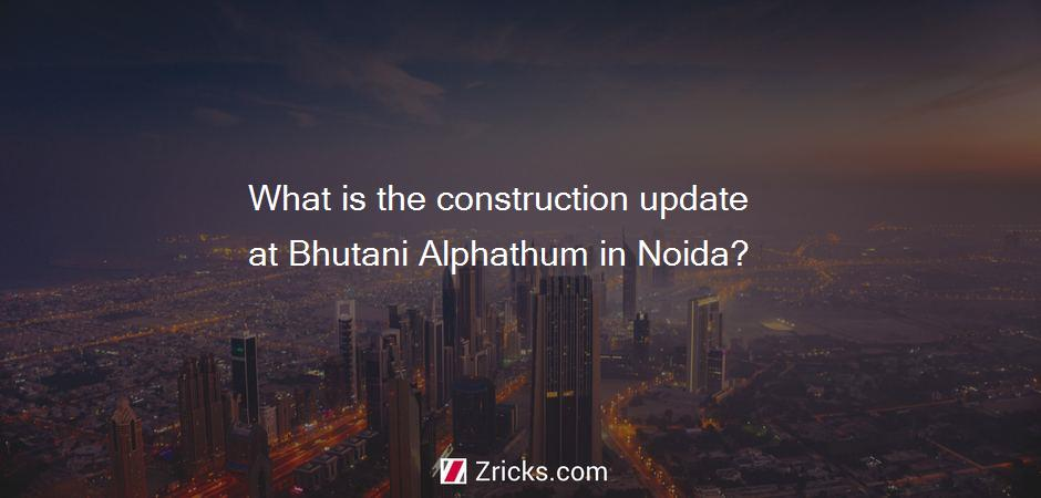 What is the construction update at Bhutani Alphathum in Noida?