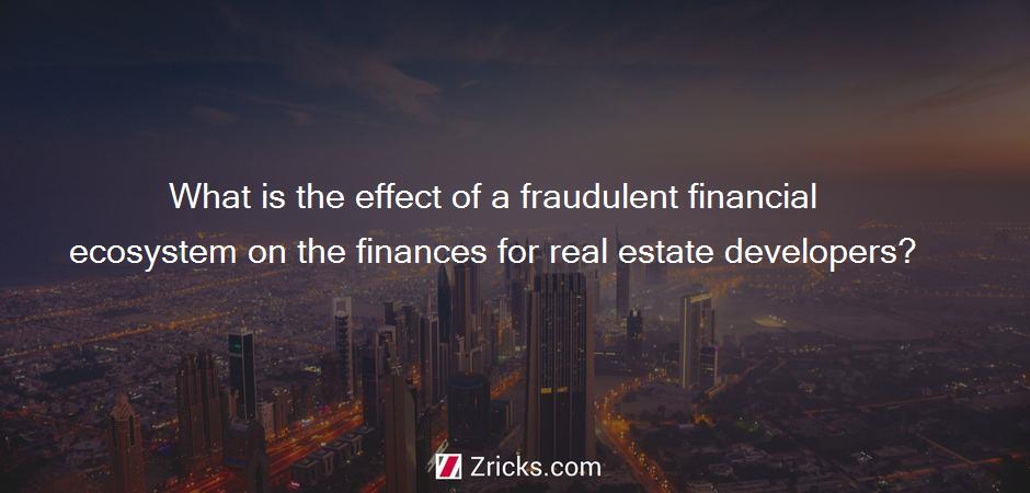What is the effect of a fraudulent financial ecosystem on the finances for real estate developers?