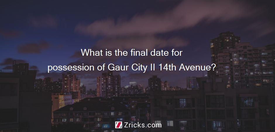 What is the final date for possession of Gaur City II 14th Avenue?