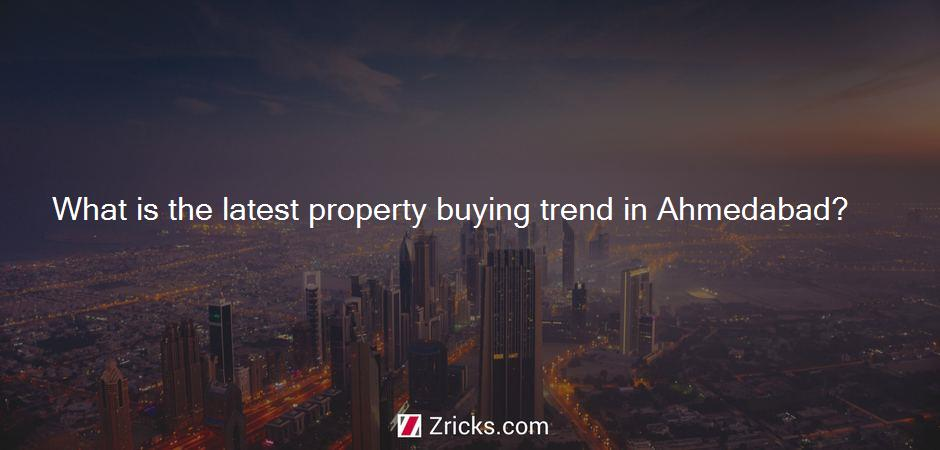 What is the latest property buying trend in Ahmedabad?