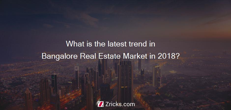 What is the latest trend in Bangalore Real Estate Market in 2018?