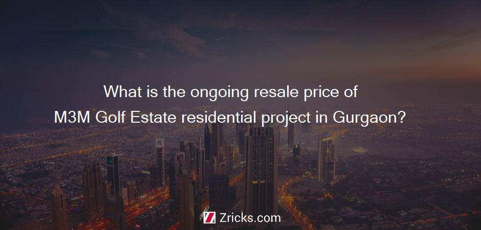 What is the ongoing resale price of M3M Golf Estate residential project in Gurgaon?